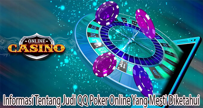 Informasi Tentang Judi QQ Poker Online Yang Mesti Diketahui
