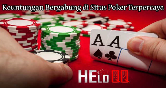 Keuntungan Bergabung di Situs Poker Terpercaya