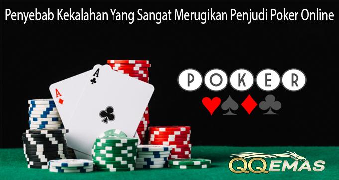 Penyebab Kekalahan Yang Sangat Merugikan Penjudi Poker Online